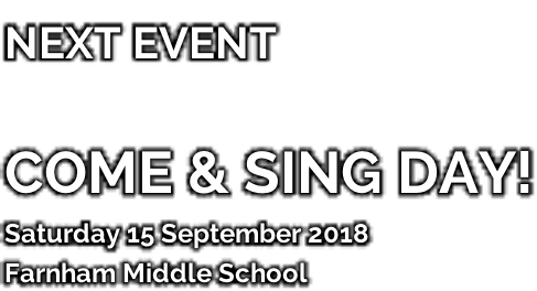 NEXT EVENT   COME & SING DAY! Saturday 15 September 2018 Farnham Middle School